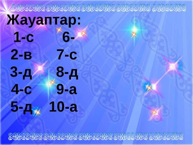 Жауаптар: 1-с 6- 2-в 7-с 3-д 8-д 4-с 9-а 5-д 10-а