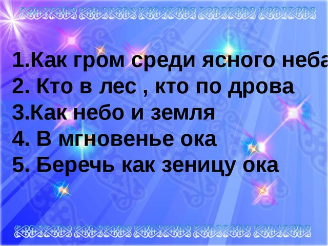 Как гром среди ясного неба 2. Кто в лес , кто по дрова 3.Как небо и земля 4....