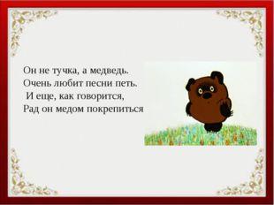 Он не тучка, а медведь. Очень любит песни петь. И еще, как говорится, Рад он