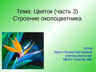 Тема: Цветок (часть 3) Строение околоцветника Автор Курта Оксана Викторовна у