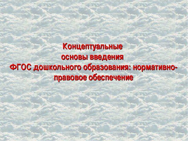 Концептуальные основы введения ФГОС дошкольного образования: нормативно-прав...