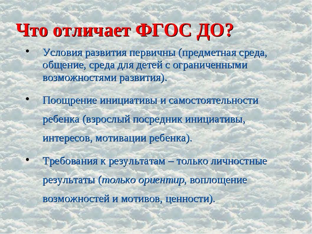 Что отличает ФГОС ДО? Условия развития первичны (предметная среда, общение, с...