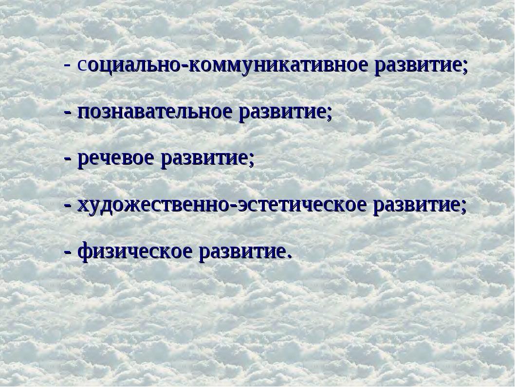 - социально-коммуникативное развитие; - познавательное развитие; - речевое ра...