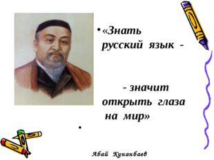 «Знать русский язык - - значит открыть глаза на мир» Абай Кунанбаев