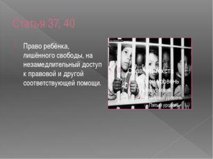 Статья 37, 40 Право ребёнка, лишённого свободы, на незамедлительный доступ к