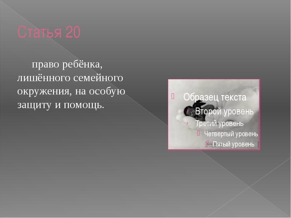 Статья 20 право ребёнка, лишённого семейного окружения, на особую защиту и п...