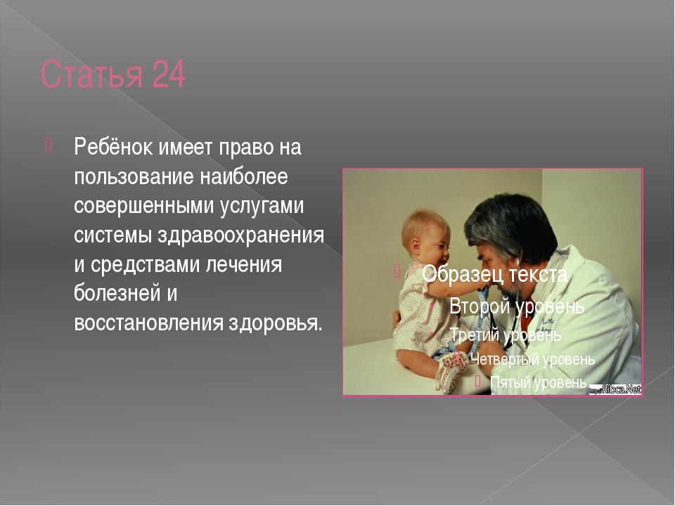 Статья 24 Ребёнок имеет право на пользование наиболее совершенными услугами с...