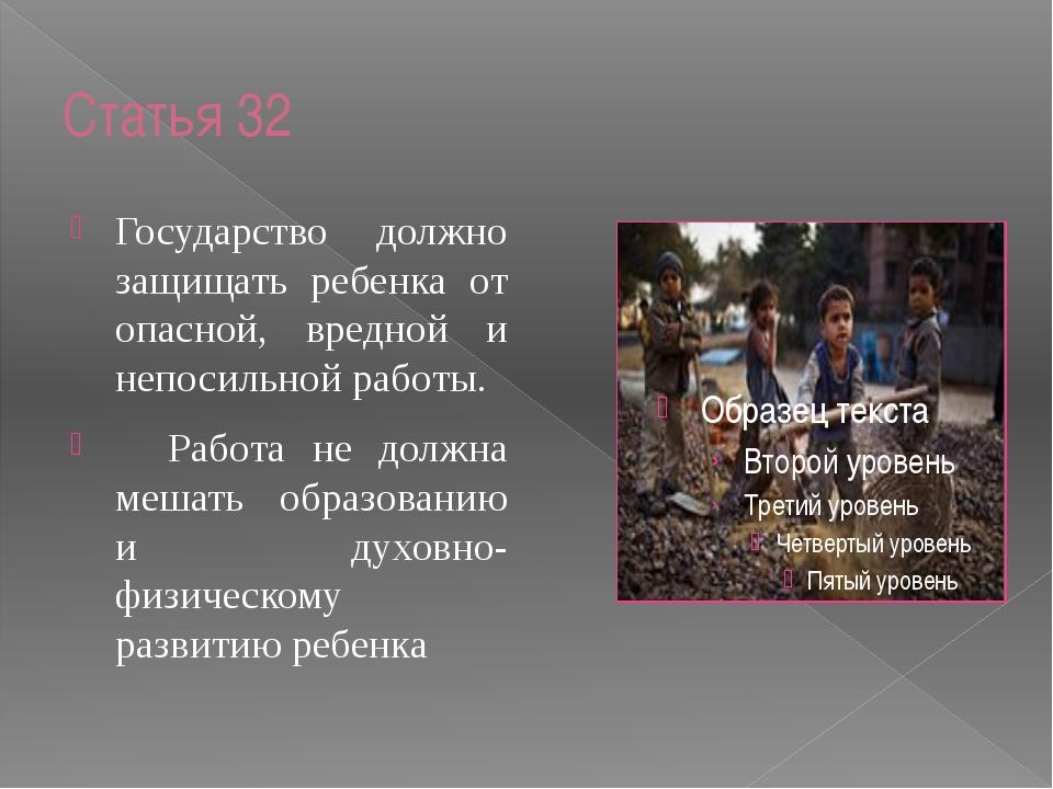 Статья 32 Государство должно защищать ребенка от опасной, вредной и непосильн...