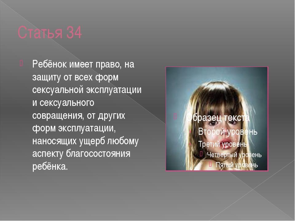 Статья 34 Ребёнок имеет право, на защиту от всех форм сексуальной эксплуатаци...