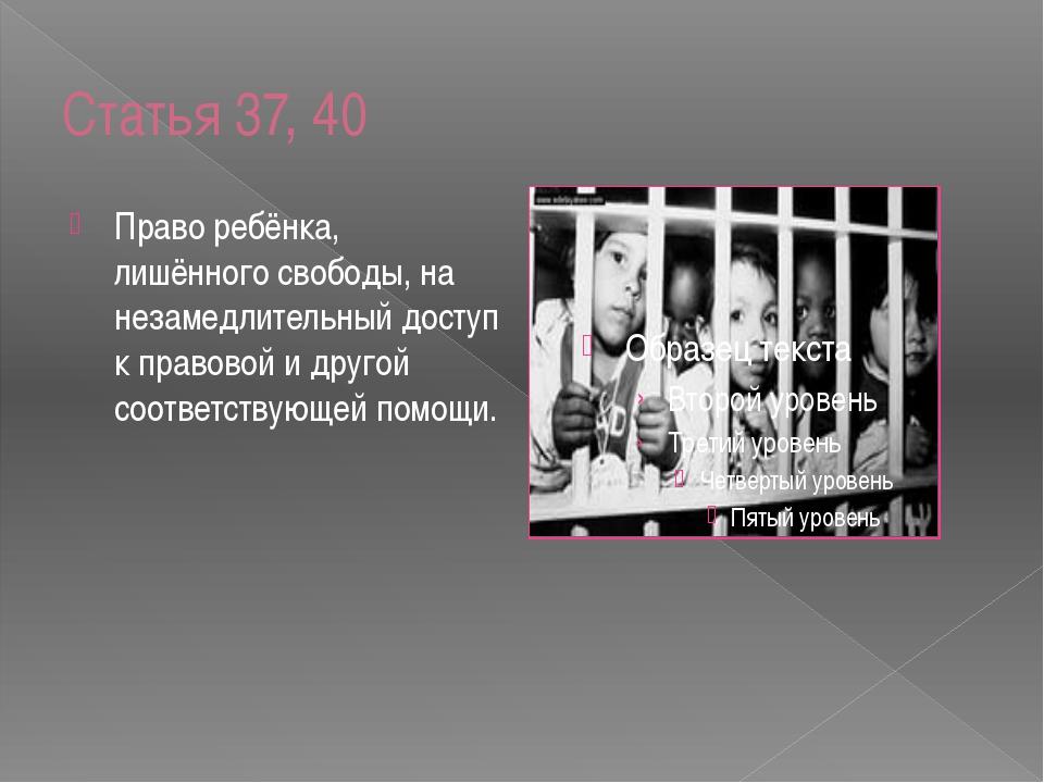 Статья 37, 40 Право ребёнка, лишённого свободы, на незамедлительный доступ к...
