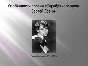 Особенности поэзии «Серебряного века» Сергей Есенин Годы жизни поэта 1895 – 1