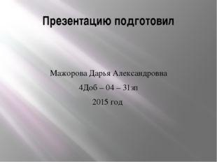Презентацию подготовил Мажорова Дарья Александровна 4Доб – 04 – 31зп 2015 год