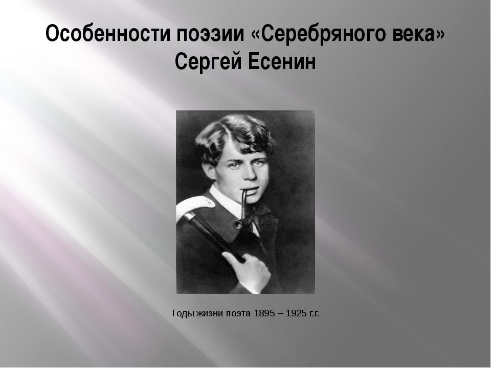 Особенности поэзии «Серебряного века» Сергей Есенин Годы жизни поэта 1895 – 1...