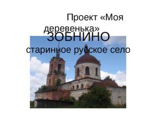 ЗОБНИНО старинное русское село Проект «Моя деревенька»