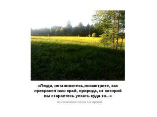 «Люди, остановитесь,посмотрите, как прекрасен ваш край, природа, от которой в