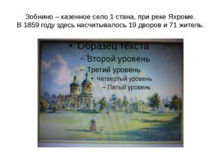 Зобнино – казенное село 1 стана, при реке Яхроме. В 1859 году здесь насчитыва