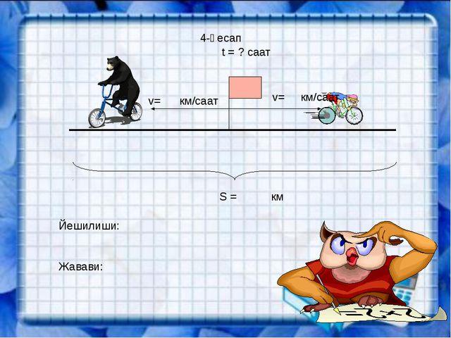 4-һесап v= км/саат v= км/саат t = ? саат S = км Йешилиши: Жавави: