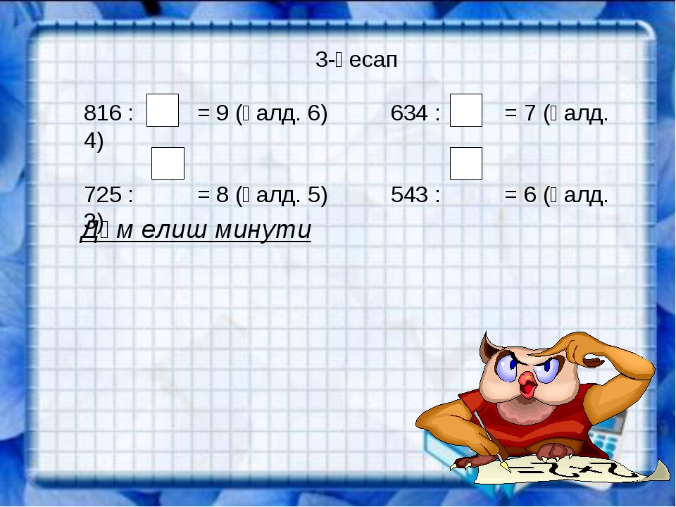 3-һесап 816 : = 9 (қалд. 6) 634 : = 7 (қалд. 4) 725 : = 8 (қалд. 5) 543 : = 6...