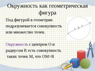 Окружность как геометрическая фигура Под фигурой в геометрии подразумевается