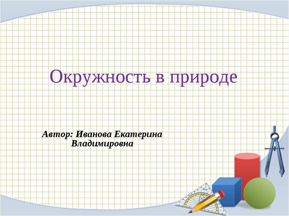 Окружность в природе Автор: Иванова Екатерина Владимировна