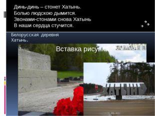 Белорусская деревня Хатынь. Динь-динь – стонет Хатынь. Болью людскою дымится.