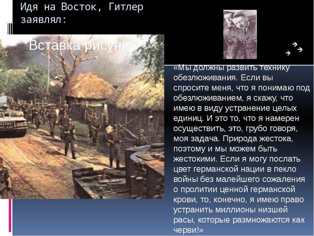 Идя на Восток, Гитлер заявлял: «Мы должны развить технику обезлюживания. Если...