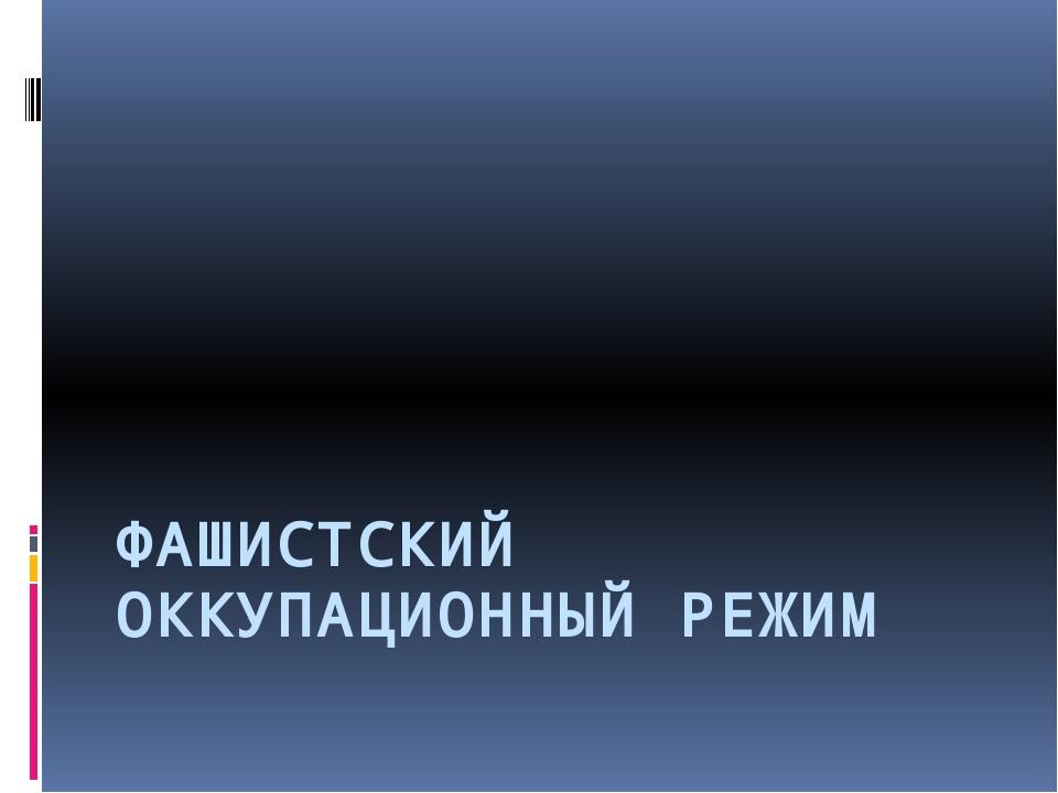 ФАШИСТСКИЙ ОККУПАЦИОННЫЙ РЕЖИМ