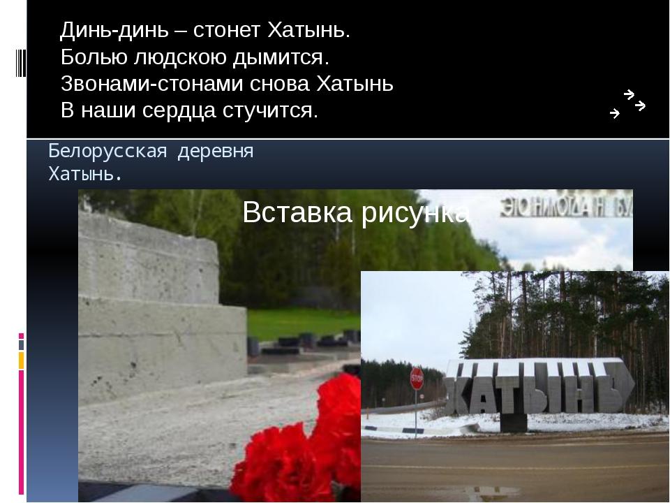 Белорусская деревня Хатынь. Динь-динь – стонет Хатынь. Болью людскою дымится....