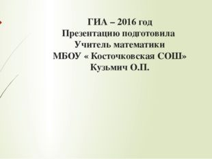 ГИА – 2016 год Презентацию подготовила Учитель математики МБОУ « Косточковска