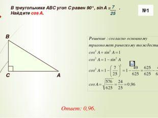 №1 Ответ: 0,96. A B C В треугольнике ABC угол C равен 90°, sin A = . Найдите