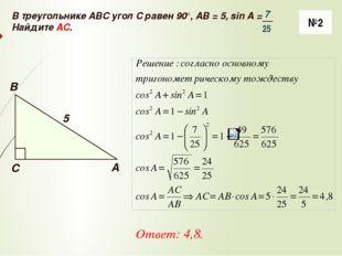 №2 Ответ: 4,8. В треугольнике ABC угол C равен 90°, AB = 5, sin A = Найдите A