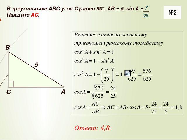 №2 Ответ: 4,8. В треугольнике ABC угол C равен 90°, AB = 5, sin A = Найдите A...
