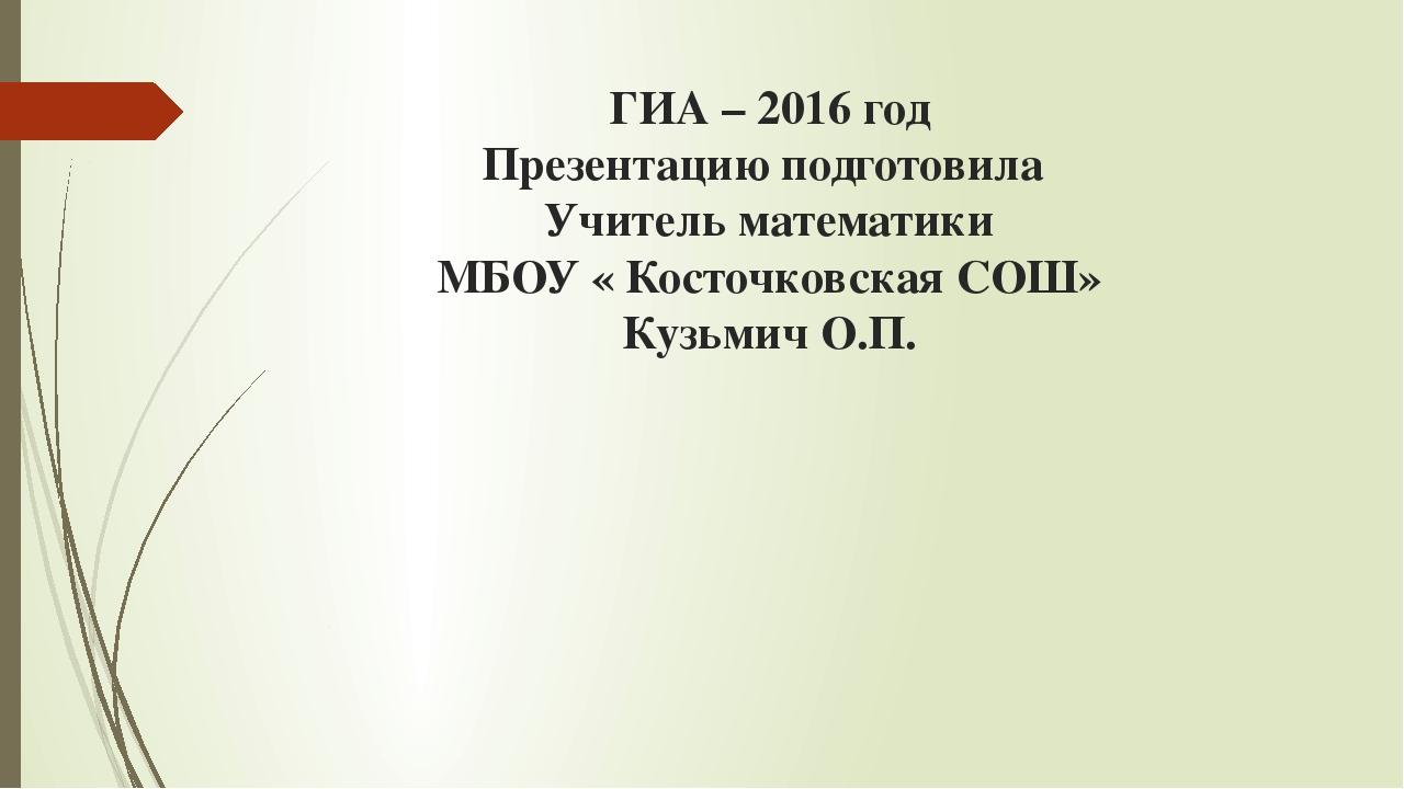 ГИА – 2016 год Презентацию подготовила Учитель математики МБОУ « Косточковска...