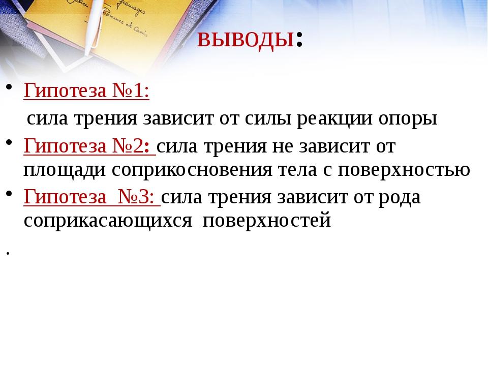 выводы: Гипотеза №1: сила трения зависит от силы реакции опоры Гипотеза №2: с...