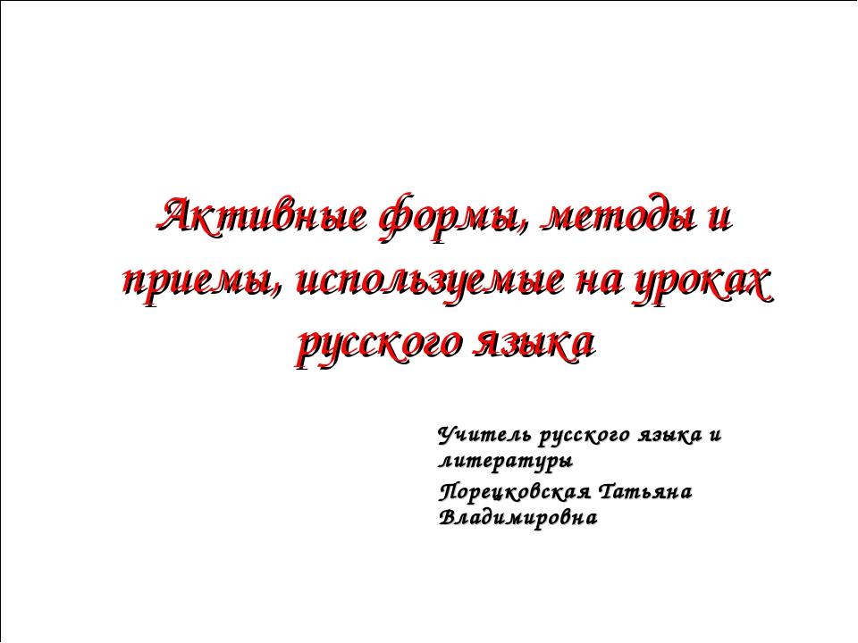 Активные формы, методы и приемы, используемые на уроках русского языка Учите...