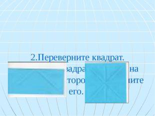 2.Переверните квадрат. 3.Согните квадрат пополам на изнаночную сторону, разв