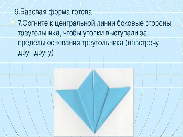6.Базовая форма готова. 7.Согните к центральной линии боковые стороны треуго...