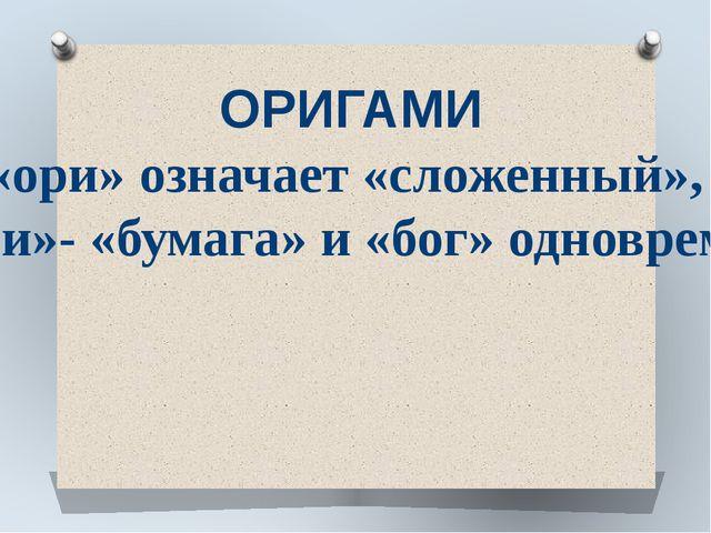 ОРИГАМИ «ори» означает «сложенный», а «ками»- «бумага» и «бог» одновременно.