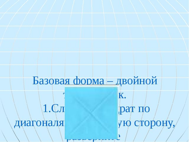 Базовая форма – двойной треугольник. 1.Сложить квадрат по диагоналям на лице...