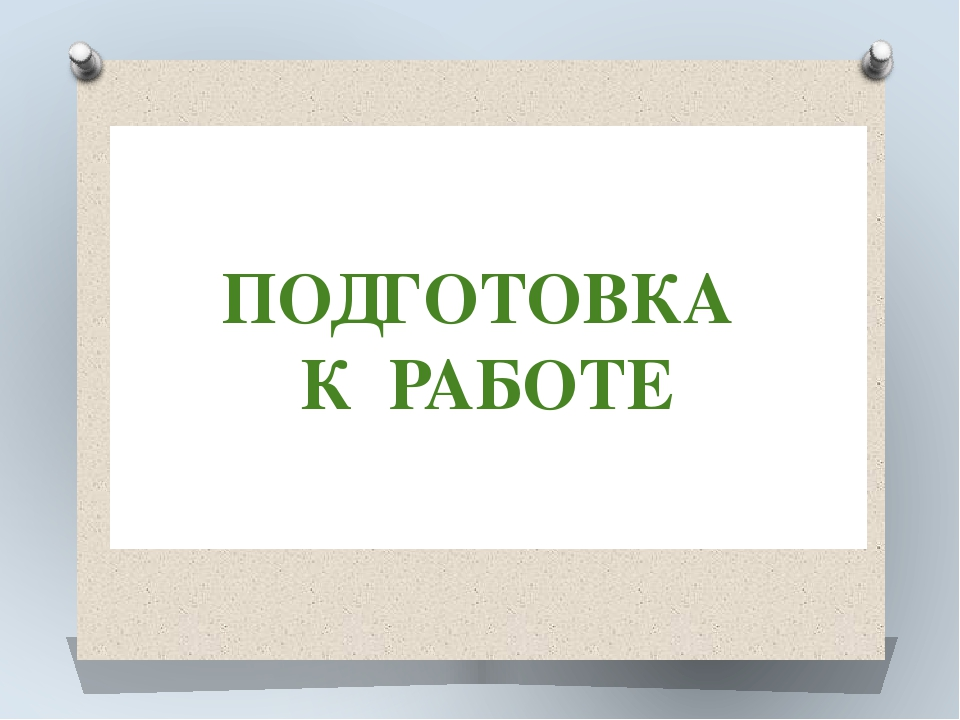 ПОДГОТОВКА К РАБОТЕ