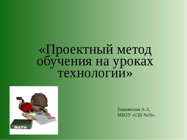 «Проектный метод обучения на уроках технологии» Пашинская А.А. МБОУ «СШ №16»