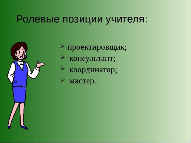 Ролевые позиции учителя: проектировщик; консультант; координатор; мастер.