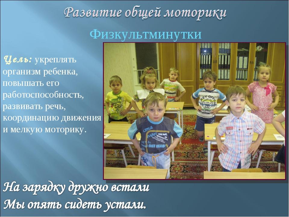 Физкультминутки Цель: укреплять организм ребенка, повышать его работоспособно...