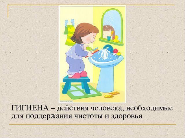 ГИГИЕНА – действия человека, необходимые для поддержания чистоты и здоровья