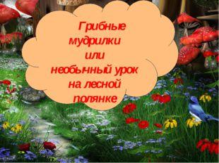 полянке Грибные мудрилки или необычный урок на лесной полянке