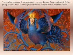 А это образ птицы с девичьим лицом – птица Феникс. Былинный герой Садко – гус