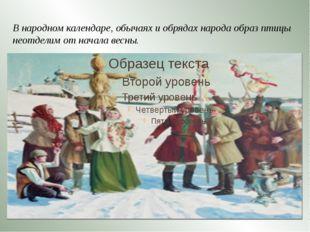 В народном календаре, обычаях и обрядах народа образ птицы неотделим от нача