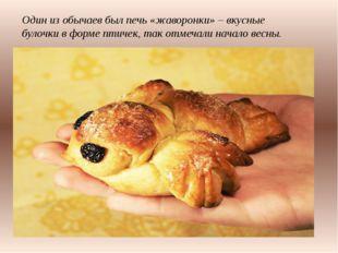 Один из обычаев был печь «жаворонки»– вкусные булочки в форме птичек, так о