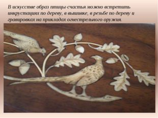 В искусстве образ птицы-счастья можно встретить инкрустациях по дереву, в выш
