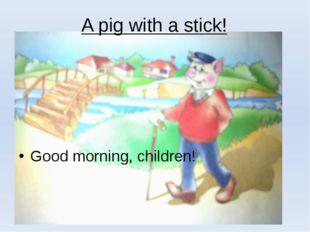 A pig with a stick! Good morning, children!